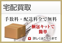 無料宅配買取 手数料・配送料全て無料、梱包キットで簡単